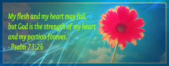 Psalm, 73, 73:6, God, heart and my portion forever, Lord, sustains, sickness, hope, always with me, Holy Spirit, trials, coping, Christian, believer, Jesus Christ